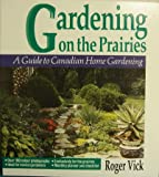 Gardening on the Prairies: A Guide to Canadian Home Gardening