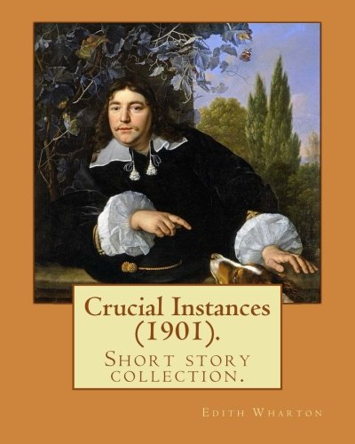 Crucial Instances (1901).  By: Edith Wharton: Crucial Instances is Edith Wharton's classic 1901 short story collection.