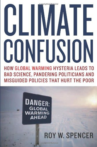Climate Confusion: How Global Warming Hysteria Leads to Bad Science, Pandering Politicians and Misguided Policies That Hurt the Poor by Roy W. Spencer (2008-03-27)