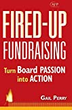 Fired Up Fundraising: Turn Board Passion into Action (The AFP/Wiley Fund Development Series)