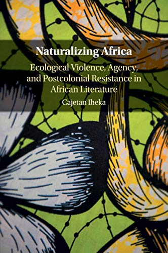 Naturalizing Africa: Ecological Violence, Agency, and Postcolonial Resistance in African Literature