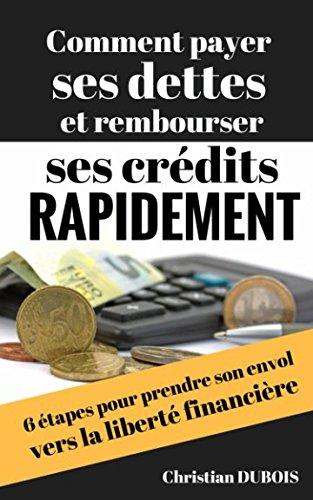 Comment payer ses dettes et rembourser ses crédits rapidement: 6 étapes pour prendre son envol vers la liberté financière par Christian Dubois