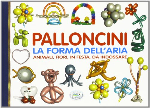 Palloncini. La forma dell'aria. Animali, fiori, in festa, da indossare
