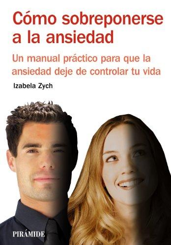 Cómo sobreponerse a la ansiedad: Un manual práctico para que la ansiedad deje de controlar tu vida (Manuales Prácticos)