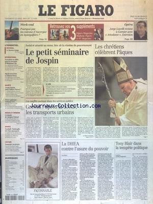 FIGARO (LE) [No 17628] du 13/04/2001 - LES CHRETIENS CELEBRENT PAQUES - LE PETIT SEMINAIRE DE JOSPIN - - CONFLITS SOCIAUX - GREVES - APRES LA SNCF LES TRANSPORTS URBAINS - LA DHEA CONTRE L'USURE DU POUVOIR - TONY BLAIR DANS LA TEMPETE POLITIQUE par Collectif