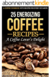 25 Energizing Coffee Recipes - A Coffee lover's delight: A Coffee Cookbook with Recipes for Every Occasion (English Edition)
