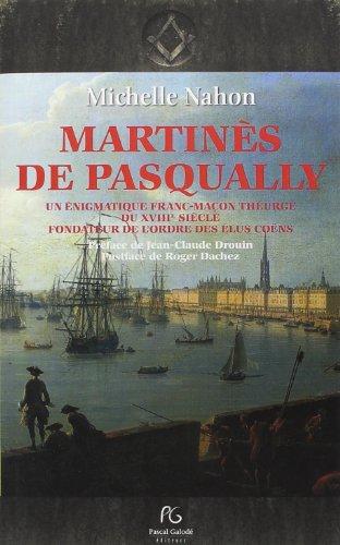 Martinès de Pasqually : Une énigmatique franc-maçon théurge du XVIIIe siècle fondateur de l'ordre des Elus Coëns par Michelle Nahon