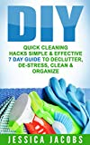 DIY: Quick Cleaning Hacks Simple & Effective 7 Day Guide to: Declutter, De-Stress, Clean, Organize (Organization, Cleaning, Stress Management Book 1)