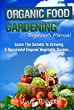 Organic Food Gardening Beginner's Manual: A Complete Guide to Starting Your Own Organic Vegetable Garden