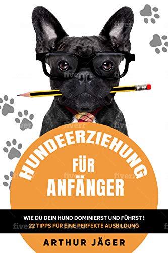 Hundeerziehung für Anfänger: Wie du dein Hund dominierst und führst! 22 Tipps für eine perfekte Ausbildung,sozial u. ausgeglichen durch Führung mit