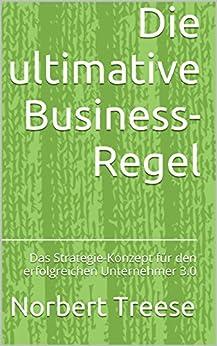 Die ultimative Business-Regel: Das Strategie-Konzept für den erfolgreichen Unternehmer 3.0