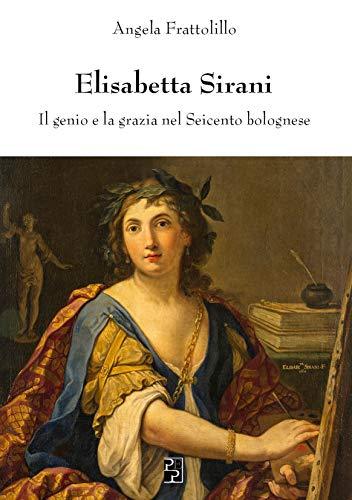 Elisabetta Sirani. Il genio e la grazia nel Seicento bolognese. Ediz. illustrata por Angela Frattolillo