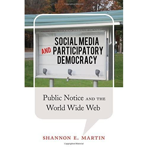 Social Media and Participatory Democracy: Public Notice and the World Wide Web by Shannon E. Martin (2014-08-22)
