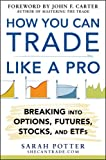 How You Can Trade Like a Pro: Breaking into Options, Futures, Stocks, and ETFs: Breaking into Options, ETFs, and Futures