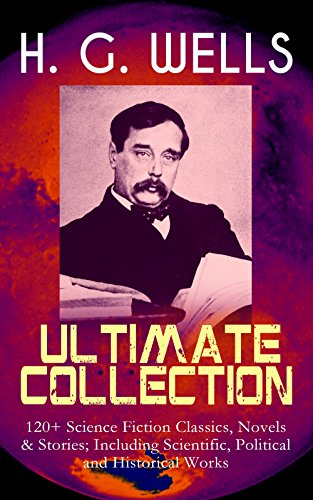 H. G. WELLS Ultimate Collection: 120+ Science Fiction Classics, Novels & Stories; Including Scientific, Political and Historical Works: The Time Machine, ... Story of the Last Trump... (English Edition)