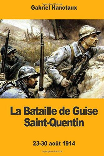 La Bataille de Guise Saint-Quentin: 23-30 août 1914 par Gabriel Hanotaux