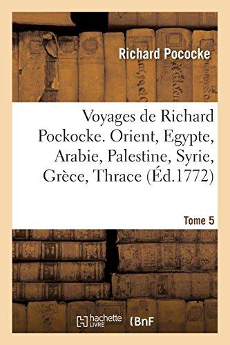 Voyages de Richard Pockocke. Orient, Egypte, Arabie, Palestine, Syrie, Grèce, Thrace. Tome 5 par Richard Pococke