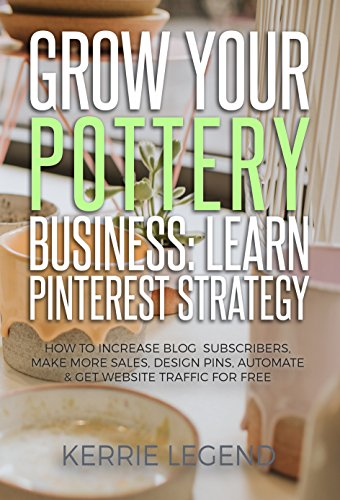 Grow Your Pottery Business: Learn Pinterest Strategy: How to Increase Blog Subscribers, Make More Sales, Design Pins, Automate & Get Website Traffic for Free (English Edition)