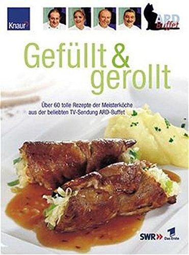 ARD Gefüllt & Gerollt: Über 60 tolle Reuepte der Meisterköche aus der beliebten TV-Sendung ARD-Buffet