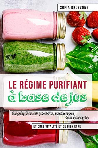 Le régime purifiant à  base de jus: Régénère et purifie, recharge ton énergie  et crée vitalité et de bien-être par Sofia Bruzzone