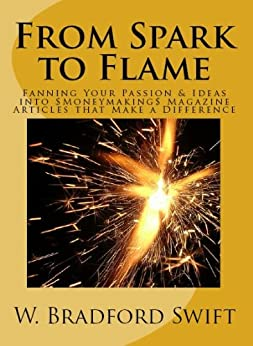 From Spark to Flame: Fanning Your Passion & Ideas into Moneymaking Magazine Articles that Make a Difference (Monetizing Your Purpose & Passion Series Book 1) (English Edition) di [Swift, W. Bradford]