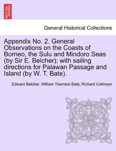 Appendix No. 2. General Observations on the Coasts of Borneo, the Sulu and Mindoro Seas (by Sir E. Belcher); with sailing directions for Palawan Passage and Island (by W. T. Bate).