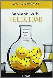 La ciencia de la felicidad/ The How of Happiness: Un Metodo Probado Para Conseguir El Bienestar/ a Prove Method to Getting the Life You Want