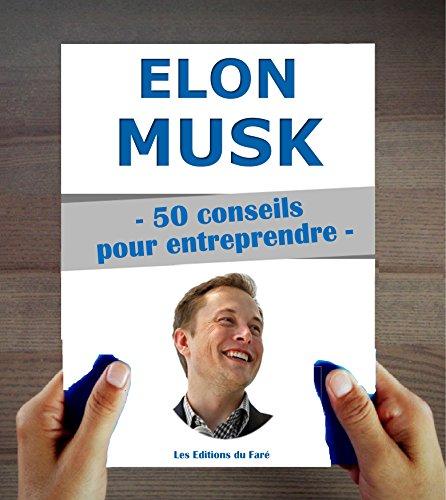 Elon Musk : 50 conseils pour entreprendre et réussir