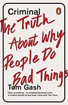 Criminal: The Truth About Why People Do Bad Things by [Gash, Tom]