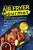 Air Fryer Gourmet: 30 Step-by-Step Air Fryer Recipes for Everyday Delicious & Healthy Oil-Free Meals