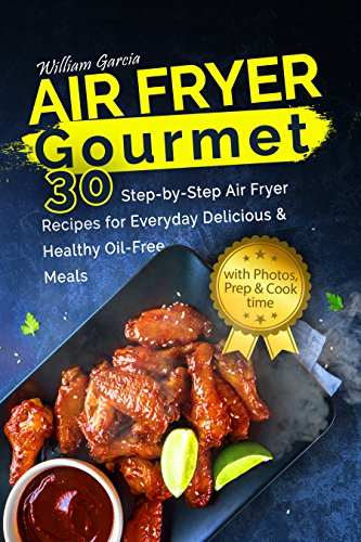 Air Fryer Gourmet: 30 Step-by-Step Air Fryer Recipes for  Everyday Delicious & Healthy Oil-Free Meals (English Edition) por William Garcia