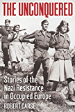The Unconquered: Stories of the Nazi Resistance in Occupied Europe