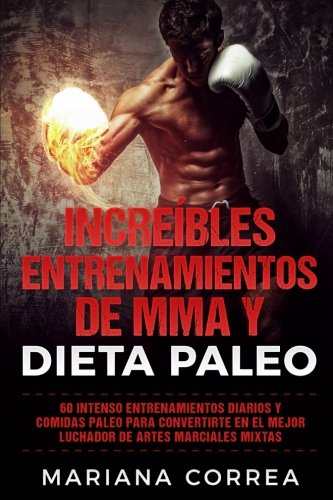 Increíbles entrenamientos de mma y dieta paleo/amazing mma and paleo diet trainings: 60 intensos entrenamientos diarios y comidas paleo para to become the best mixed martial arts fighter