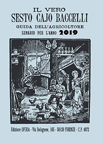 Il vero Sesto Cajo Baccelli. Guida dell'agricoltore. Lunario per l'anno 2019