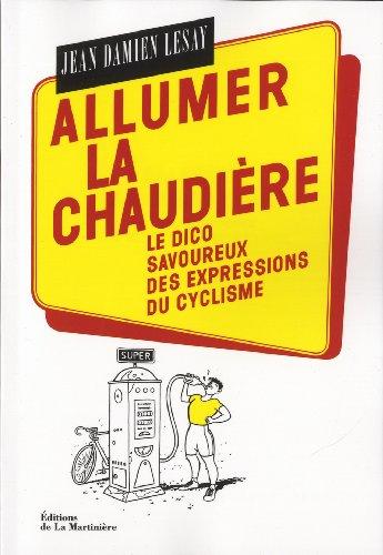 Allumer la chaudière : Le dico savoureux des expressions du cyclisme par Jean-Damien Lesay