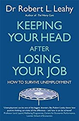 Keeping Your Head After Losing Your Job: How to survive unemployment by Dr Robert L. Leahy (2013-02-07)