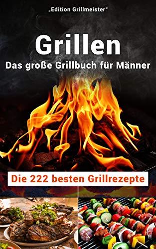 Grillen: Das große Grillbuch für Männer: Die 222 besten Grillrezepte - Große Grillen