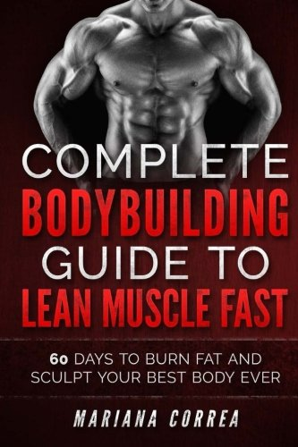 COMPLETE BODYBUILDING GUIDE To LEAN MUSCLE FAST: 60 DAYS To BURN FAT AND SCULPT YOUR BEST BODY EVER
