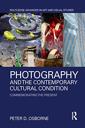 Photography and the Contemporary Cultural Condition: Commemorating the Present (Routledge Advances in Art and Visual Studies)