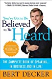 You've Got to Be Believed to Be Heard: The Complete Book of Speaking . . . in Business and in Life!