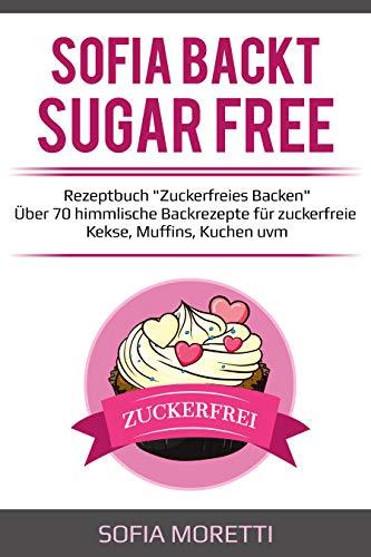 """Backen ohne Zucker - SOFIA BACKT SUGAR FREE - Rezeptbuch """"Zuckerfreies Backen"""" - Über 70 himmlische Backrezepte für zuckerfreie Kekse, Muffins, Kuchen uvm."""