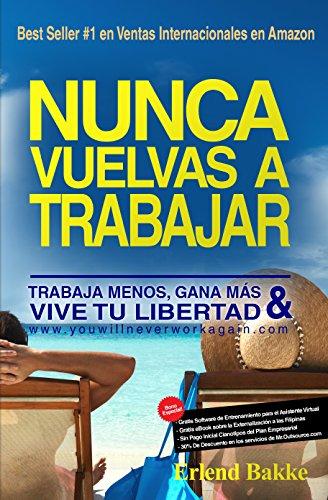 Nunca Vuelvas a Trabajar: Trabaja Menos, Gana Mas, y Vive Tu Libertad. (Spanish Edition)