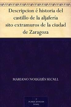 Descripcion é historia del castillo de la aljafería sito extramuros de la ciudad de Zaragoza de [Secall, Mariano Nougués]