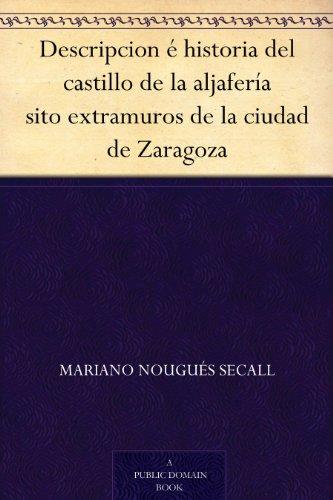 Descripcion é historia del castillo de la aljafería sito extramuros de la ciudad de Zaragoza (Spanish Edition)