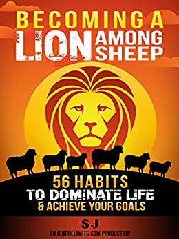 Becoming A Lion Among Sheep: 56 Habits To Dominate Life & Achieve Your Goals (Self Discipline, Increase Confidence, Alpha Male, Build Muscle, Increase ... How To Get Shredded) (English Edition) par [J, S, Limits, Ignore]