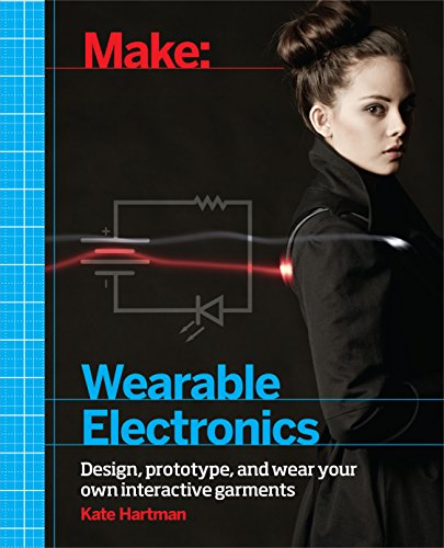 Make: Wearable Electronics: Design, prototype, and wear your own interactive garments (Make: Technology on Your Time) (English Edition) -