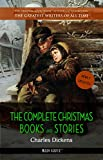 Charles Dickens: The Complete Christmas Books and Stories (The Greatest Writers of All Time Book 34)