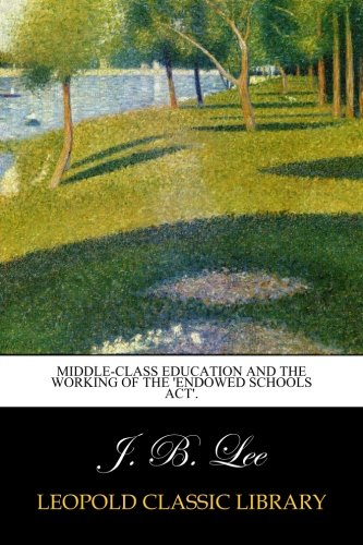Middle-class education and the working of the 'Endowed schools act'. por J. B. Lee