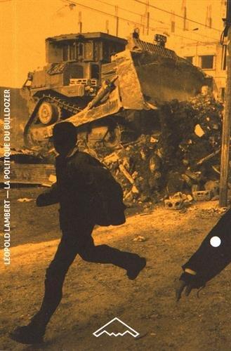 La politique du Bulldozer La ruine palestinienne comme projet israélien par Léopold Lambert