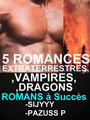 5 ROMANCES EXTRATERRESTRES VAMPIRES DRAGONS PARANORMALES : SCIENCE FICTION: 5 LIVRES érotiques PARANORMAUX POUR ADULTES(-18)! par SIJYYY sijyyy